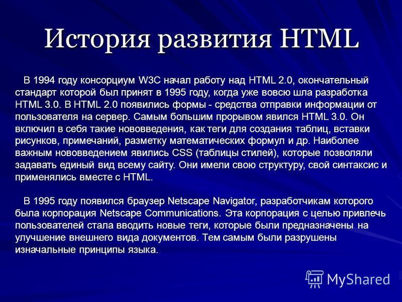 История развития HTML В 1994 году консорциум W3C начал работу над HTML 2.0, окончательный стандарт которой был принят в 1995 году, когда уже вовсю шла разработка HTML 3.0. В HTML 2.0 появились формы - средства отправки информации от пользователя на с