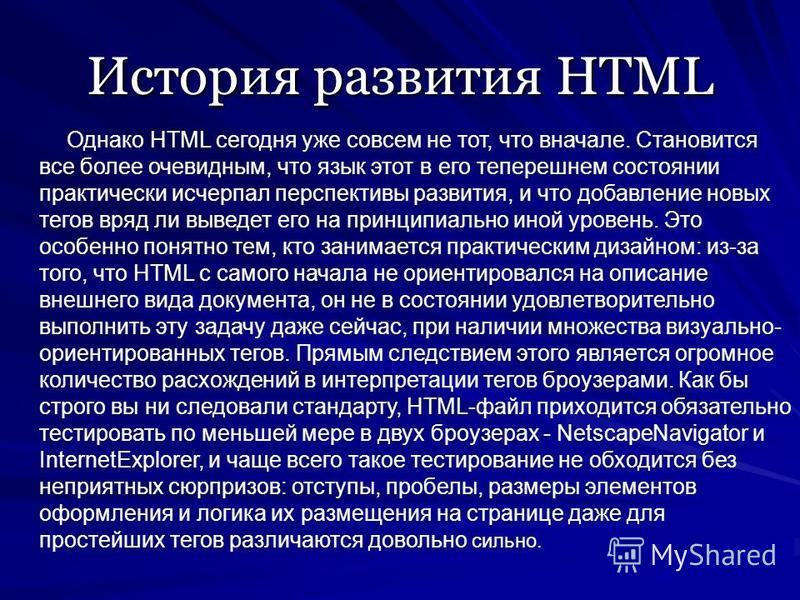 История развития HTML Однако HTML сегодня уже совсем не тот, что вначале. Становится все более очевидным, что язык этот в его теперешнем состоянии практически исчерпал перспективы развития, и что добавление новых тегов вряд ли выведет его на принципи