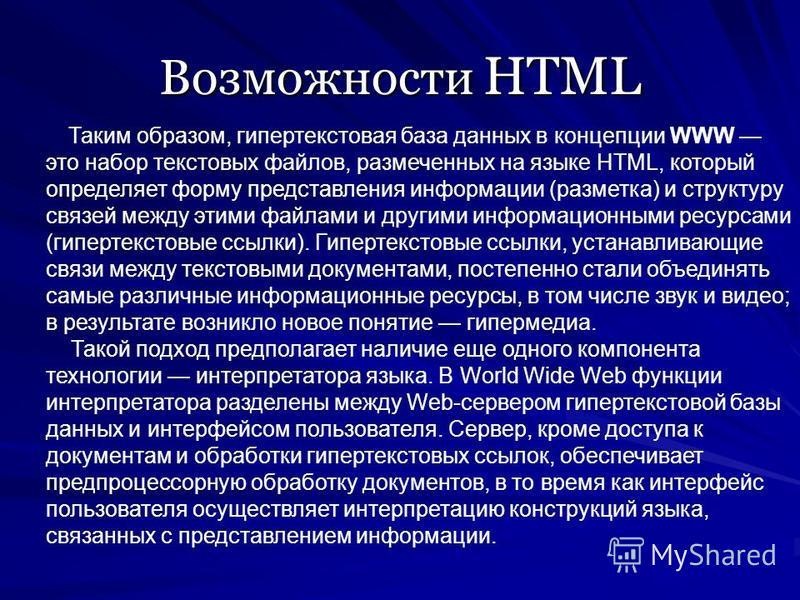 Возможности HTML Таким образом, гипертекстовая база данных в концепции WWW это набор текстовых файлов, размеченных на языке HTML, который определяет форму представления информации (разметка) и структуру связей между этими файлами и другими информацио