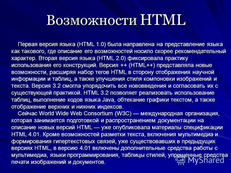 Возможности HTML Первая версия языка (HTML 1.0) была направлена на представление языка как такового, где описание его возможностей носило скорее рекомендательный характер. Вторая версия языка (HTML 2.0) фиксировала практику использования его конструк