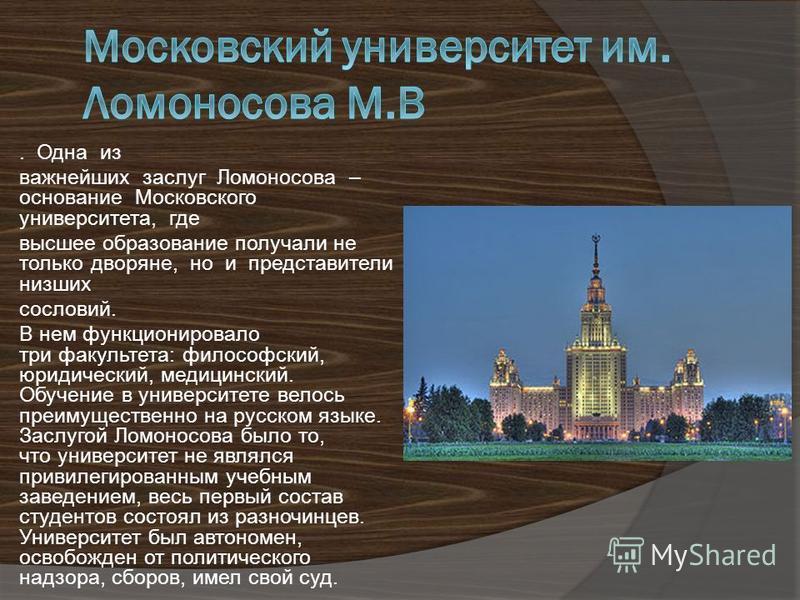 . Одна из важнейших заслуг Ломоносова – основание Московского университета, где высшее образование получали не только дворяне, но и представители низших сословий. В нем функционировало три факультета: философский, юридический, медицинский. Обучение в