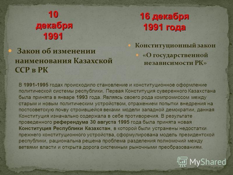 Конституционный закон «О государственной независимости РК» Закон об изменении наименования Казахской ССР в РК 16 декабря 1991 года 10 декабря декабря 1991 В 1991-1995 годах происходило становление и конституционное оформление политической системы рес