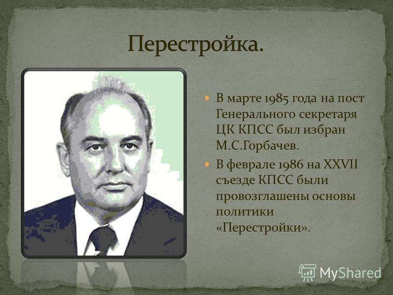 В марте 1985 года на пост Генерального секретаря ЦК КПСС был избран М.С.Горбачев. В феврале 1986 на XXVII съезде КПСС были провозглашены основы политики «Перестройки».