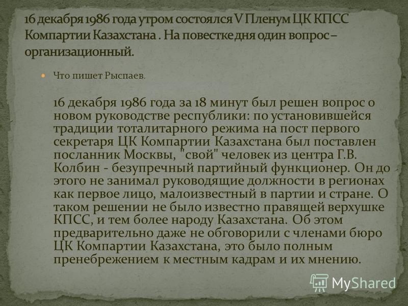 Что пишет Рыспаев. 16 декабря 1986 года за 18 минут был решен вопрос о новом руководстве республики: по установившейся традиции тоталитарного режима на пост первого секретаря ЦК Компартии Казахстана был поставлен посланник Москвы,