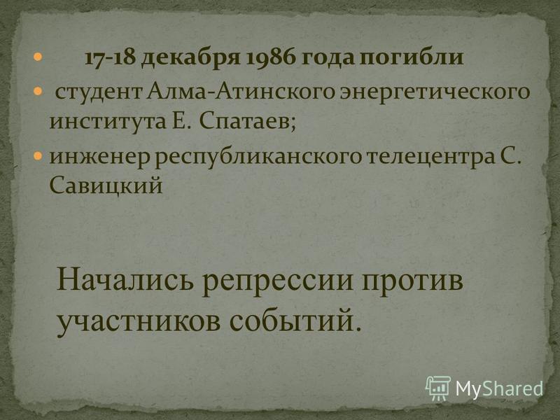 17-18 декабря 1986 года погибли студент Алма-Атинского энергетического института Е. Спатаев; инженер республиканского телецентра С. Савицкий Начались репрессии против участников событий.