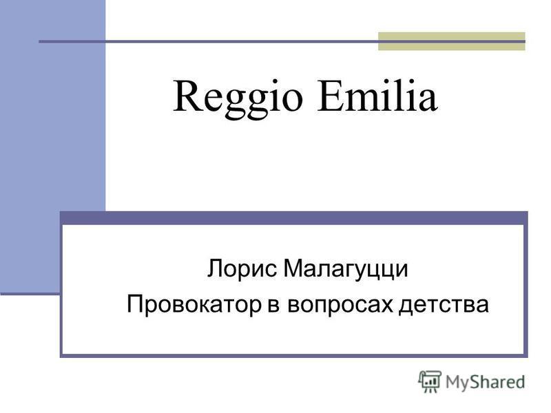 Reggio Emilia Лорис Малагуцци Провокатор в вопросах детства