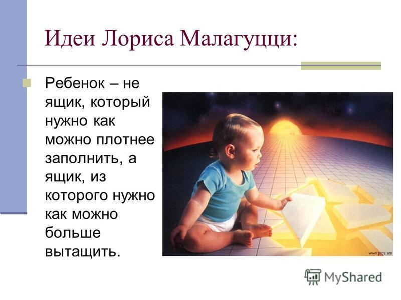 Ребенок – не ящик, который нужно как можно плотнее заполнить, а ящик, из которого нужно как можно больше вытащить. Идеи Лориса Малагуцци: