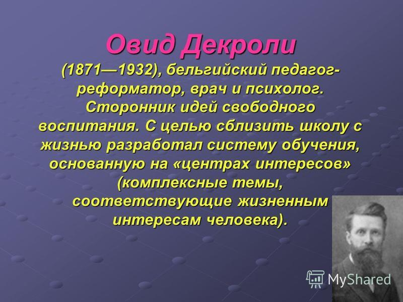 Овид Декроли (18711932), бельгийский педагог- реформатор, врач и психолог. Сторонник идей свободного воспитания. С целью сблизить школу с жизнью разработал систему обучения, основанную на «центрах интересов» (комплексные темы, соответствующие жизненн