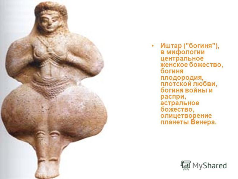 Иштар (богиня), в мифологии центральное женское божество, богиня плодородия, плотской любви, богиня войны и распри, астральное божество, олицетворение планеты Венера.