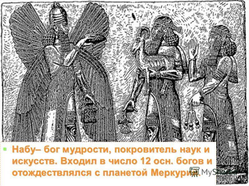 Набу– бог мудрости, покровитель наук и искусств. Входил в число 12 осн. богов и отождествлялся с планетой Меркурий. Набу– бог мудрости, покровитель наук и искусств. Входил в число 12 осн. богов и отождествлялся с планетой Меркурий.