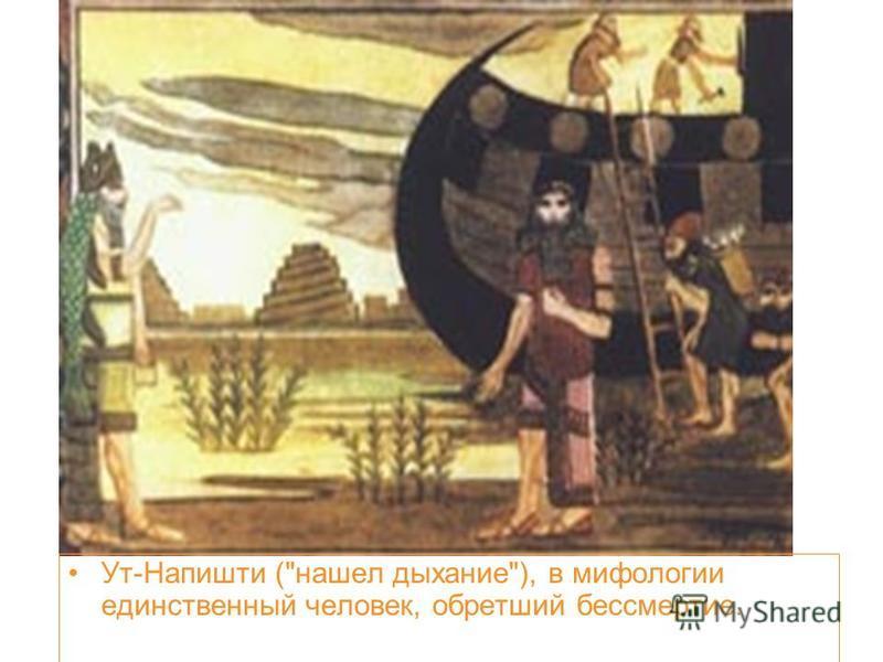 Ут-Напишти (нашел дыхание), в мифологии единственный человек, обретший бессмертие.