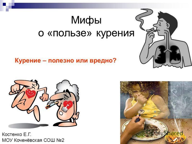 Мифы о «пользе» курения Курение – полезно или вредно? Костенко Е.Г. МОУ Коченёвская СОШ 2