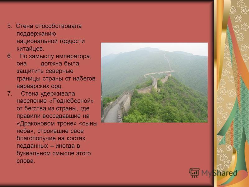 5. Стена способствовала поддержанию национальной гордости китайцев. 6. По замыслу императора, она должна была защитить северные границы страны от набегов варварских орд. 7. Стена удерживала население «Поднебесной» от бегства из страны, где правили во