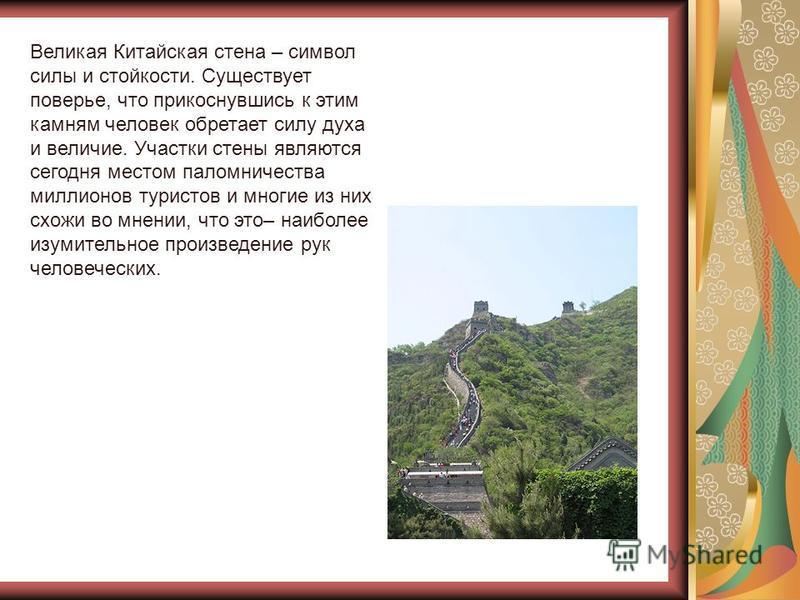 Великая Китайская стена – символ силы и стойкости. Существует поверье, что прикоснувшись к этим камням человек обретает силу духа и величие. Участки стены являются сегодня местом паломничества миллионов туристов и многие из них схожи во мнении, что э