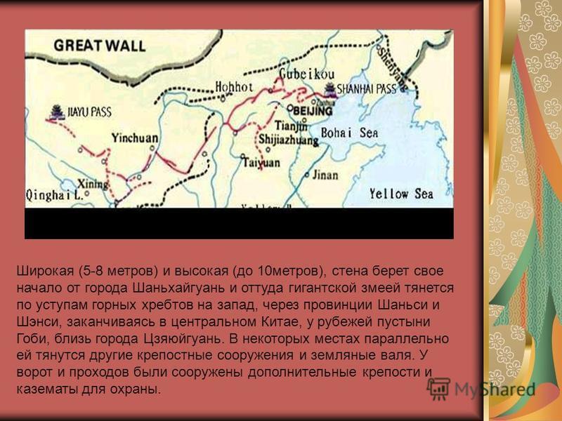 Широкая (5-8 метров) и высокая (до 10 метров), стена берет свое начало от города Шаньхайгуань и оттуда гигантской змеей тянется по уступам горных хребтов на запад, через провинции Шаньси и Шэнси, заканчиваясь в центральном Китае, у рубежей пустыни Го