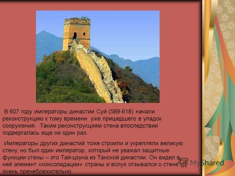 В 607 году императоры династии Суй (589-618) начали реконструкцию к тому времени уже пришедшего в упадок сооружения. Таким реконструкциям стена впоследствии подвергалась еще не один раз. Императоры других династий тоже строили и укрепляли великую сте