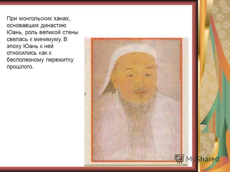 При монгольских ханах, основавших династию Юань, роль великой стены свелась к минимуму. В эпоху Юань к ней относились как к бесполезному пережитку прошлого.