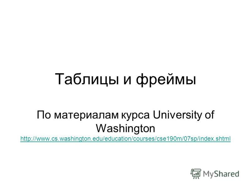 Таблицы и фреймы По материалам курса University of Washington http://www.cs.washington.edu/education/courses/cse190m/07sp/index.shtml http://www.cs.washington.edu/education/courses/cse190m/07sp/index.shtml