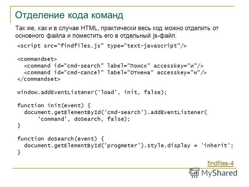 Отделение кода команд Так же, как и в случае HTML, практически весь код можно отделить от основного файла и поместить его в отдельный js-файл. findfiles-4 window.addEventListener('load', init, false); function init(event) { document.getElementById('c