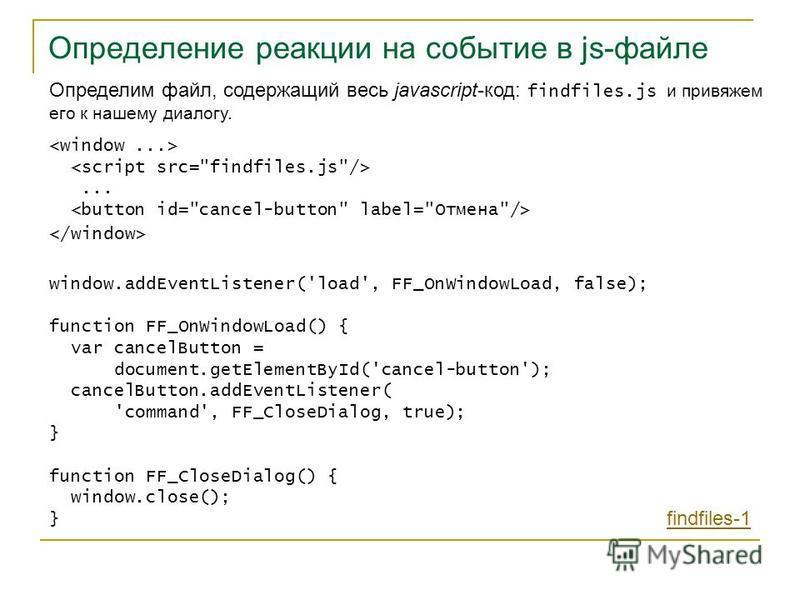 Определение реакции на событие в js-файле Определим файл, содержащий весь javascript-код: findfiles.js и привяжем его к нашему диалогу.... window.addEventListener('load', FF_OnWindowLoad, false); function FF_OnWindowLoad() { var cancelButton = docume