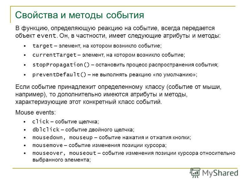 Свойства и методы события В функцию, определяющую реакцию на событие, всегда передается объект event. Он, в частности, имеет следующие атрибуты и методы: target – элемент, на котором возникло событие; currentTarget – элемент, на котором возникло собы