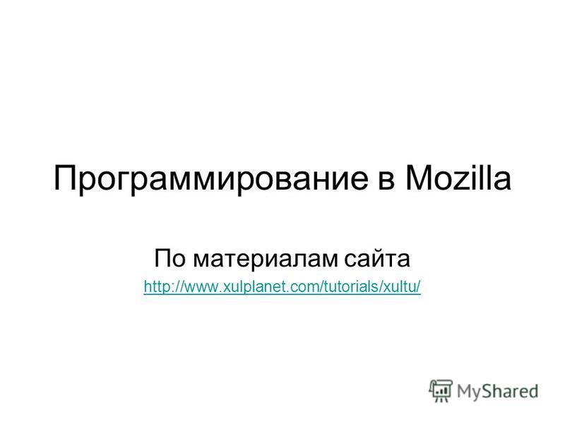 Программирование в Mozilla По материалам сайта http://www.xulplanet.com/tutorials/xultu/