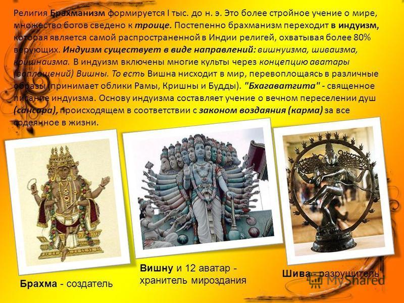 Религия Брахманизм формируется I тыс. до н. э. Это более стройное учение о мире, множество богов сведено к троице. Постепенно брахманизм переходит в индуизм, которая является самой распространенной в Индии религей, охватывая более 80% верующих. Инду
