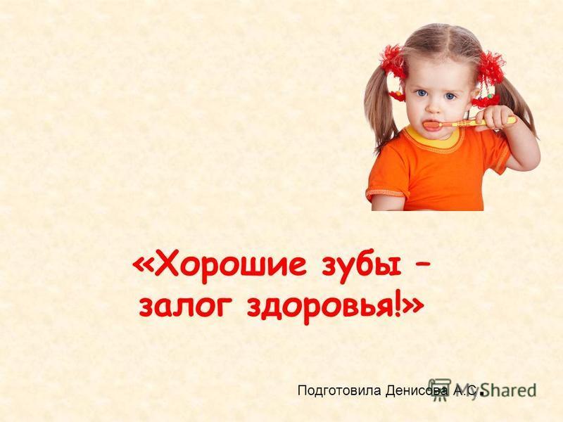 Подготовила Денисова А.С. «Хорошие зубы – залог здоровья!»