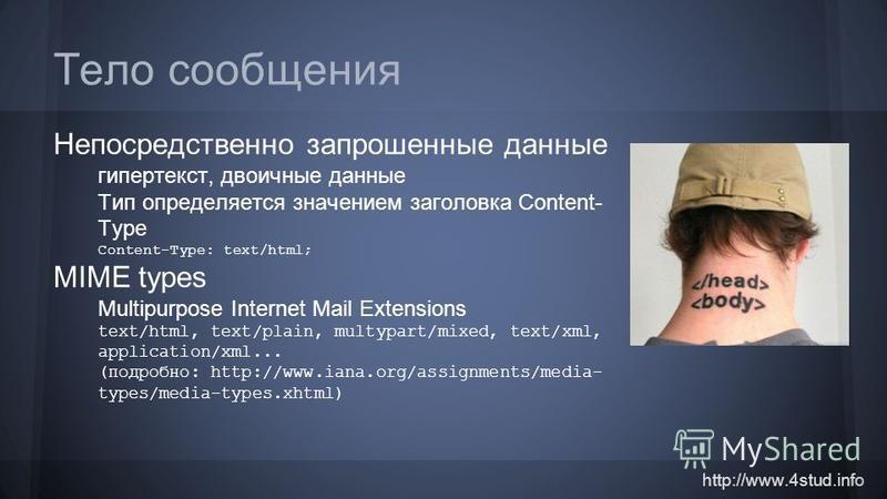 http://www.4stud.info Тело сообщения Непосредственно запрошенные данные гипертекст, двоичные данные Тип определяется значением заголовка Content- Type Content-Type: text/html; MIME types Multipurpose Internet Mail Extensions text/html, text/plain, mu
