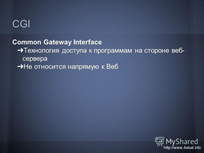 http://www.4stud.info CGI Common Gateway Interface Технология доступа к программам на стороне веб- сервера Не относится напрямую к Веб