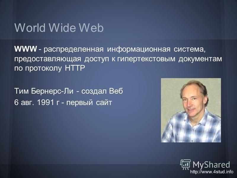 http://www.4stud.info World Wide Web WWW - распределенная информационная система, предоставляющая доступ к гипертекстовым документам по протоколу HTTP Тим Бернерс-Ли - создал Веб 6 авг. 1991 г - первый сайт