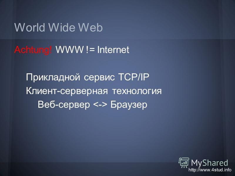 http://www.4stud.info World Wide Web Achtung! WWW != Internet Прикладной сервис TCP/IP Клиент-серверная технология Веб-сервер Браузер