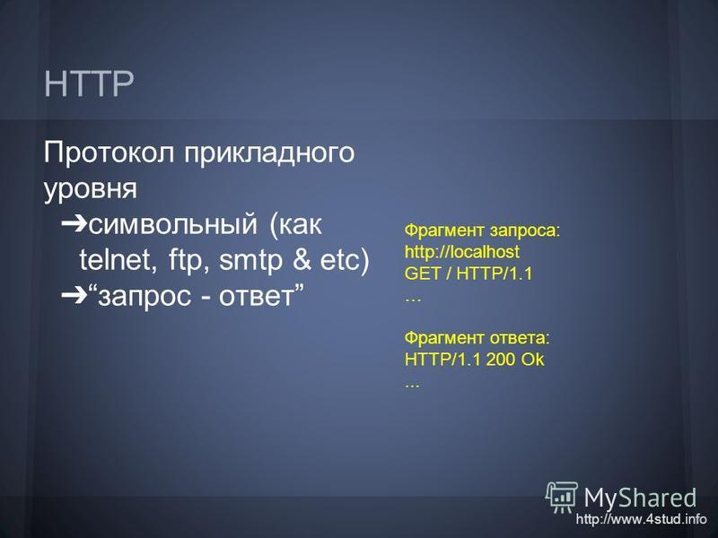 http://www.4stud.info HTTP Протокол прикладного уровня символьный (как telnet, ftp, smtp & etc) запрос - ответ Фрагмент запроса: http://localhost GET / HTTP/1.1 … Фрагмент ответа: HTTP/1.1 200 Ok...