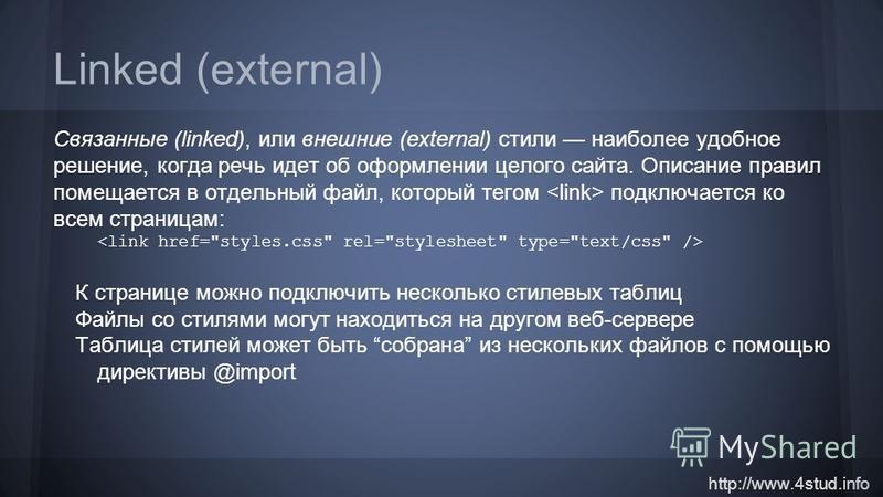 http://www.4stud.info Linked (external) Связанные (linked), или внешние (external) стили наиболее удобное решение, когда речь идет об оформлении целого сайта. Описание правил помещается в отдельный файл, который тегом подключается ко всем страницам:
