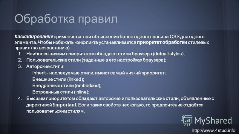 http://www.4stud.info Обработка правил Каскадирование применяется при объявлении более одного правила CSS для одного элемента. Чтобы избежать конфликта устанавливается приоритет обработки стилевых правил (по возрастанию): 1. Наиболее низким приоритет