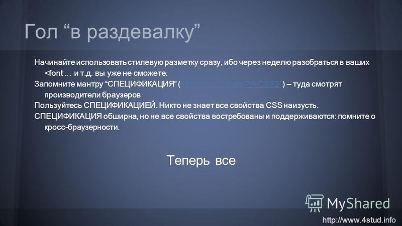 http://www.4stud.info Гол в раздевалку Начинайте использовать стилевую разметку сразу, ибо через неделю разобраться в ваших <font … и т.д. вы уже не сможете. Запомните мантру СПЕЦИФИКАЦИЯ (http://www.w3.org/TR/CSS2/ ) – туда смотрят производители бра
