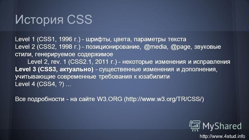 http://www.4stud.info История CSS Level 1 (CSS1, 1996 г.) - шрифты, цвета, параметры текста Level 2 (CSS2, 1998 г.) - позиционирование, @media, @page, звуковые стили, генерируемое содержимое Level 2, rev. 1 (CSS2.1, 2011 г.) - некоторые изменения и и