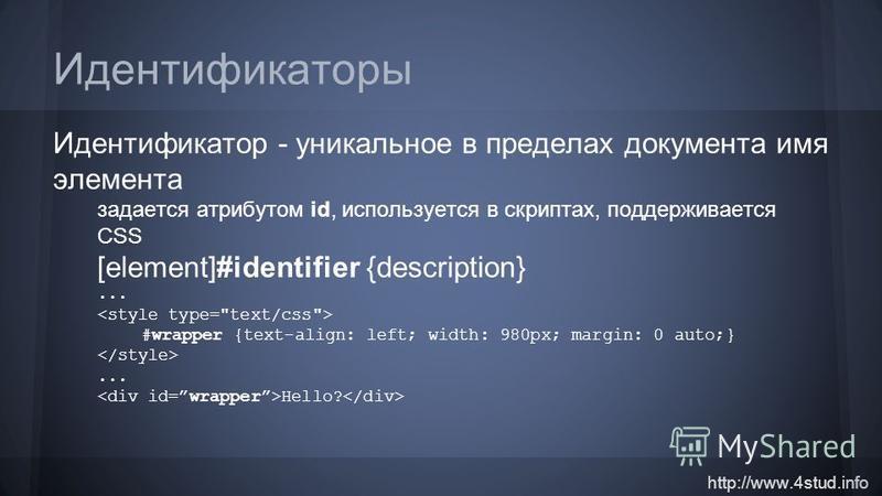 http://www.4stud.info Идентификаторы Идентификатор - уникальное в пределах документа имя элемента задается атрибутом id, используется в скриптах, поддерживается CSS [element]#identifier {description}... #wrapper {text-align: left; width: 980px; margi