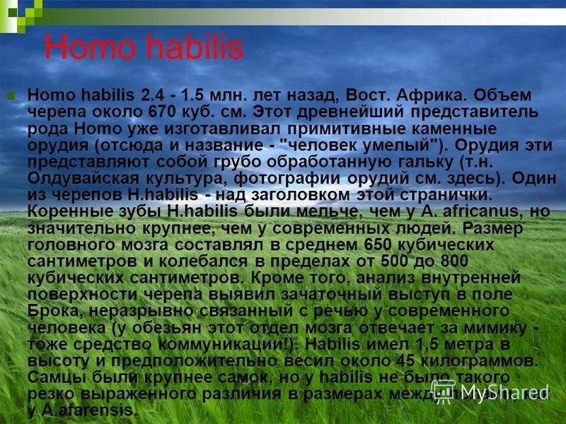 Homo habilis Homo habilis 2.4 - 1.5 млн. лет назад, Вост. Африка. Объем черепа около 670 куб. см. Этот древнейший представитель рода Homo уже изготавливал примитивные каменные орудия (отсюда и название -