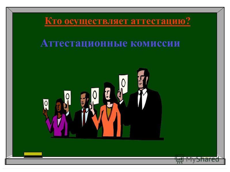 Аттестационные комиссии Кто осуществляет аттестацию?