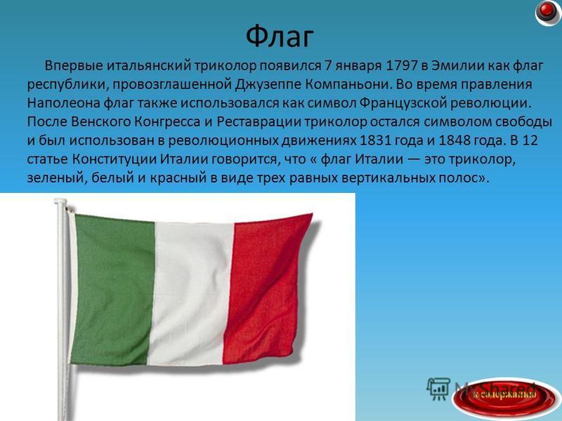 Впервые итальянский триколор появился 7 января 1797 в Эмилии как флаг республики, провозглашенной Джузеппе Компаньони. Во время правления Наполеона флаг также использовался как символ Французской революции. После Венского Конгресса и Реставрации трик