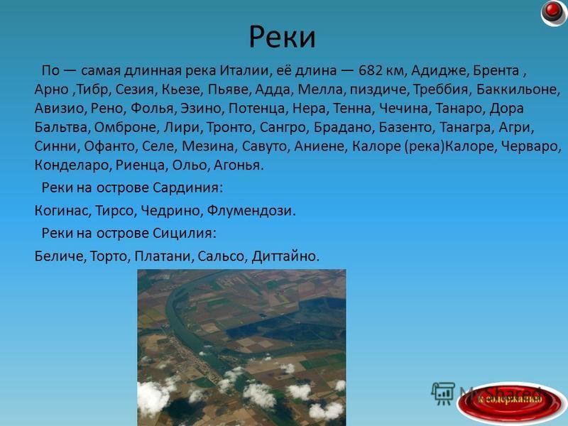 По самая длинная река Италии, её длина 682 км, Адидже, Брента, Арно,Тибр, Сезия, Кьезе, Пьяве, Адда, Мелла, пиздиче, Треббия, Баккильоне, Авизио, Рено, Фолья, Эзино, Потенца, Нера, Тенна, Чечина, Танаро, Дора Бальтва, Омброне, Лири, Тронто, Сангро, Б