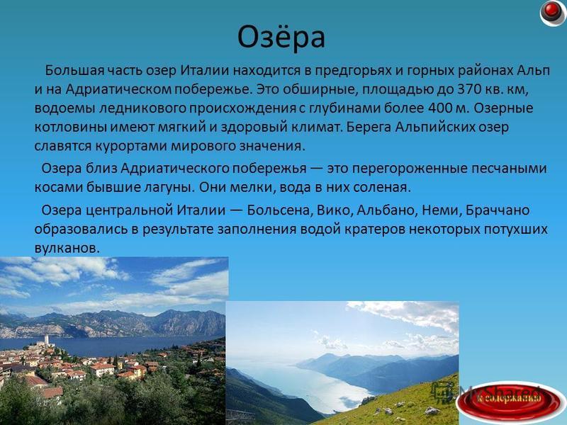 Большая часть озер Италии находится в предгорьях и горных районах Альп и на Адриатическом побережье. Это обширные, площадью до 370 кв. км, водоемы ледникового происхождения с глубинами более 400 м. Озерные котловины имеют мягкий и здоровый климат. Бе