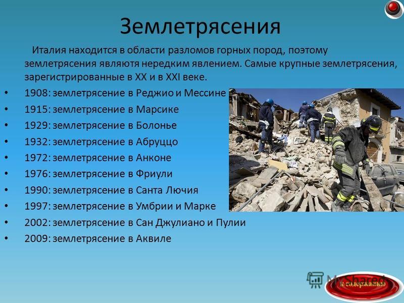 Италия находится в области разломов горных пород, поэтому землетрясения являютя нередким явлением. Самые крупные землетрясения, зарегистрированные в XX и в XXI веке. 1908: землетрясение в Реджио и Мессине 1915: землетрясение в Марсике 1929: землетряс