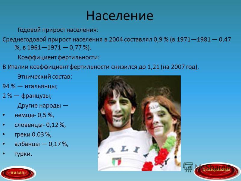 Годовой прирост населения: Среднегодовой прирост населения в 2004 составлял 0,9 % (в 19711981 0,47 %, в 19611971 0,77 %). Коэффициент фертильности: В Италии коэффициент фертильности снизился до 1,21 (на 2007 год). Этнический состав: 94 % итальянцы; 2