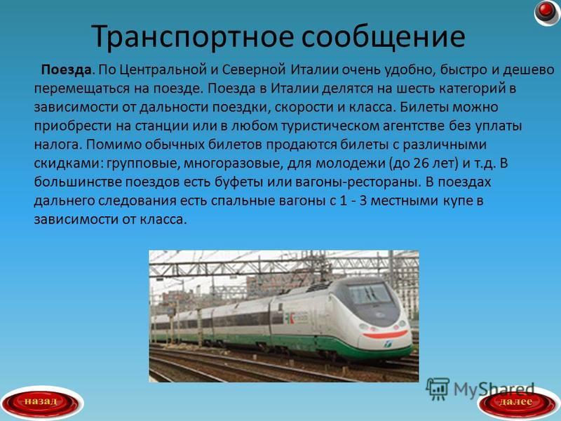 Поезда. По Центральной и Северной Италии очень удобно, быстро и дешево перемещаться на поезде. Поезда в Италии делятся на шесть категорий в зависимости от дальности поездки, скорости и класса. Билеты можно приобрести на станции или в любом туристичес