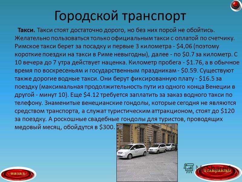 Такси. Такси стоят достаточно дорого, но без них порой не обойтись. Желательно пользоваться только официальным такси с оплатой по счетчику. Римское такси берет за посадку и первые 3 километра - $4,06 (поэтому короткие поездки на такси в Риме невыгодн