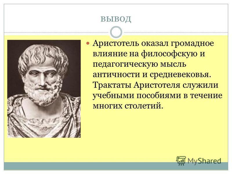 вывод Аристотель оказал громадное влияние на философскую и педагогическую мысль античности и средневековья. Трактаты Аристотеля служили учебными пособиями в течение многих столетий.