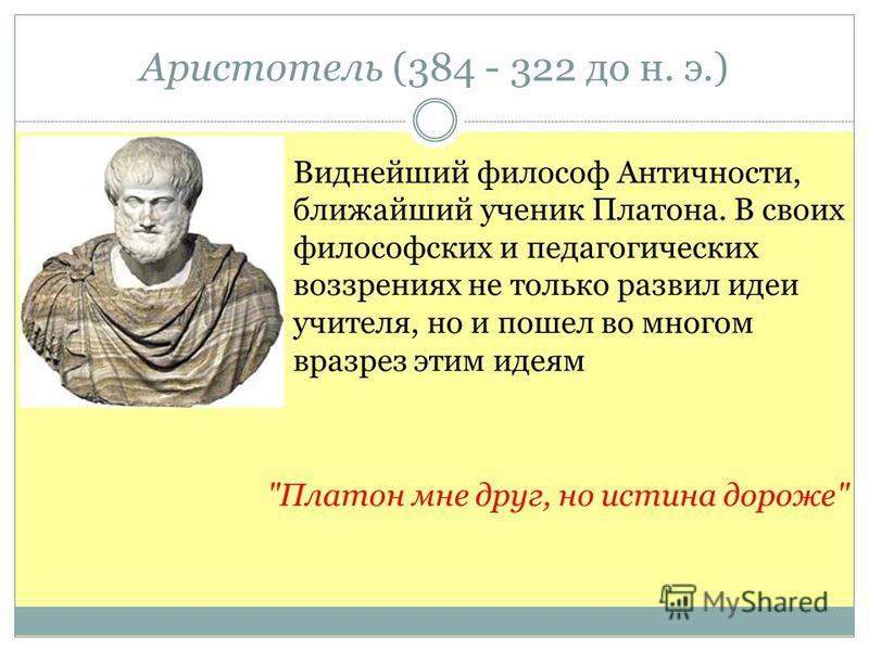 Аристотель (384 - 322 до н. э.) Виднейший философ Античности, ближайший ученик Платона. В своих философских и педагогических воззрениях не только развил идеи учителя, но и пошел во многом вразрез этим идеям Платон мне друг, но истина дороже