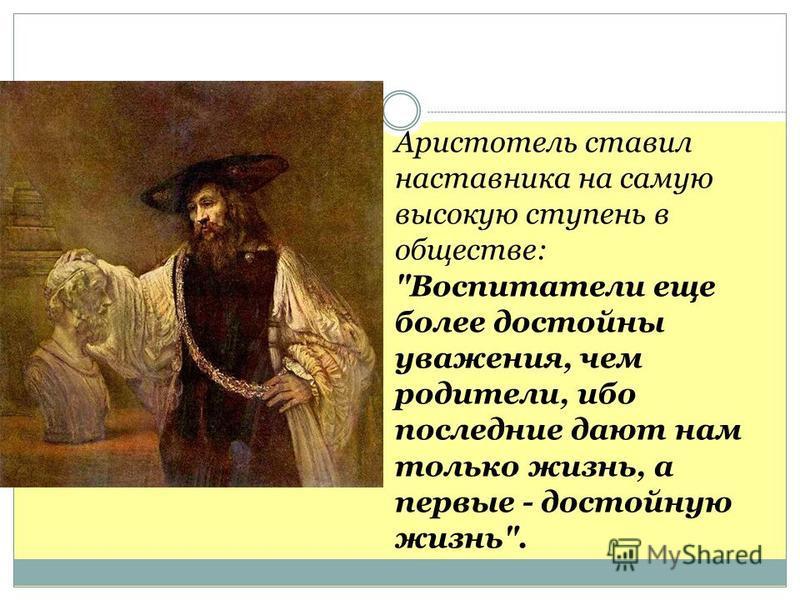 Аристотель ставил наставника на самую высокую ступень в обществе: Воспитатели еще более достойны уважения, чем родители, ибо последние дают нам только жизнь, а первые - достойную жизнь.